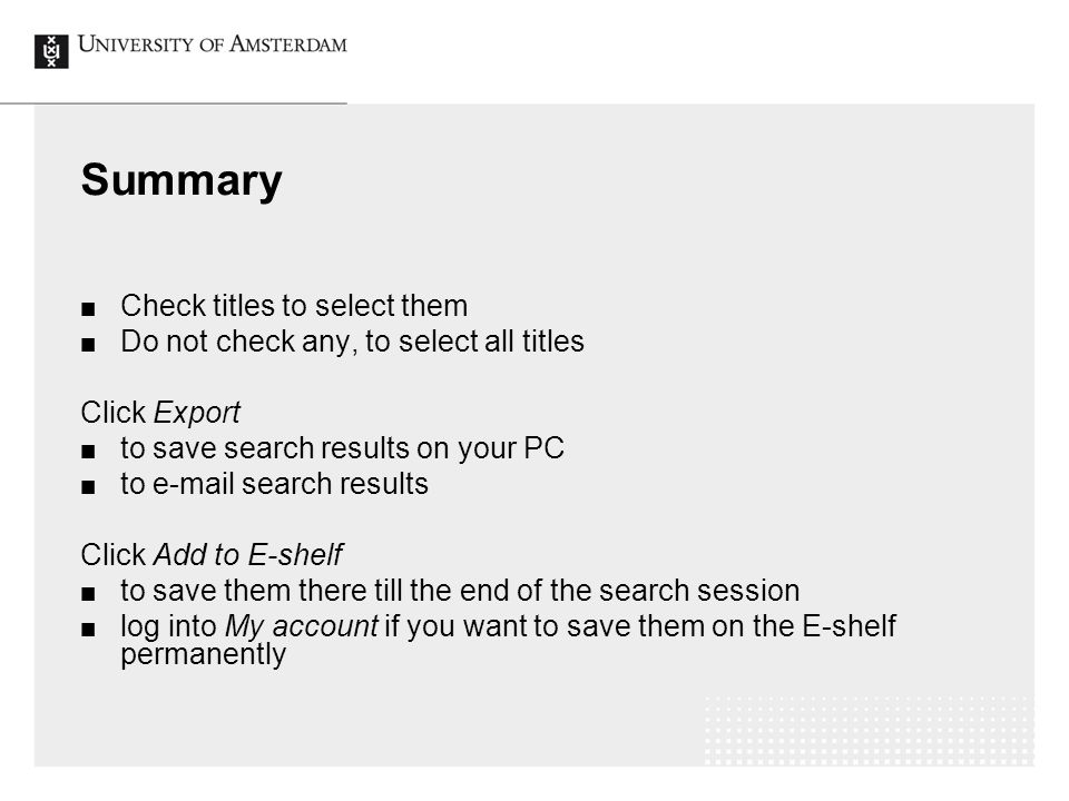 Summary Check titles to select them Do not check any, to select all titles Click Export to save search results on your PC to e-mail search results Click Add to E-shelf to save them there till the end of the search session log into My account if you want to save them on the E-shelf permanently
