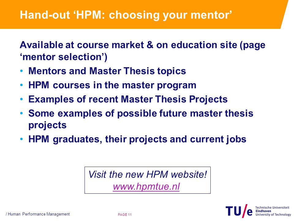 Hand-out 'HPM: choosing your mentor' Available at course market & on education site (page 'mentor selection') Mentors and Master Thesis topics HPM courses in the master program Examples of recent Master Thesis Projects Some examples of possible future master thesis projects HPM graduates, their projects and current jobs PAGE 11 / Human Performance Management Visit the new HPM website.
