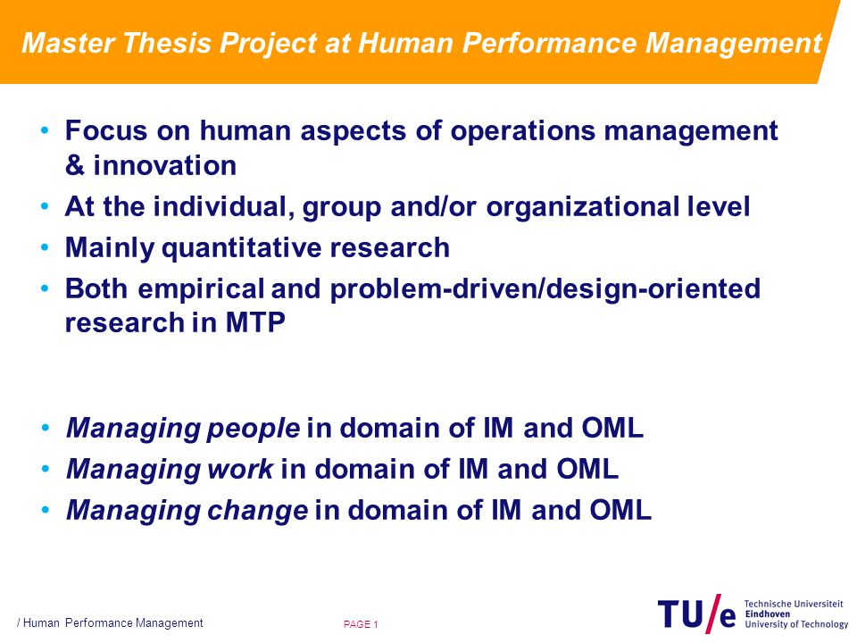 Master Thesis Project at Human Performance Management Focus on human aspects of operations management & innovation At the individual, group and/or organizational level Mainly quantitative research Both empirical and problem-driven/design-oriented research in MTP / Human Performance Management PAGE 1 Managing people in domain of IM and OML Managing work in domain of IM and OML Managing change in domain of IM and OML