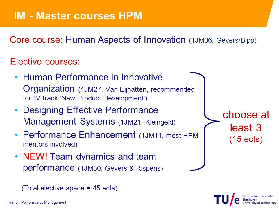 IM - Master courses HPM Human Performance in Innovative Organization (1JM27, Van Eijnatten, recommended for IM track 'New Product Development') Designing Effective Performance Management Systems (1JM21, Kleingeld) Performance Enhancement (1JM11, most HPM mentors involved) NEW.