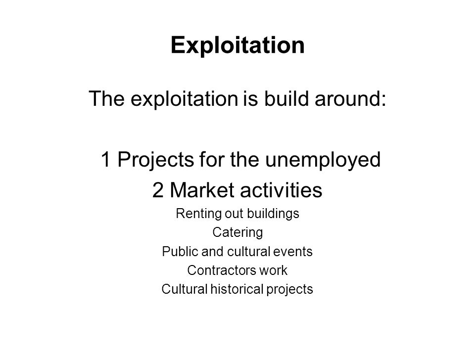 Exploitation The exploitation is build around: 1 Projects for the unemployed 2 Market activities Renting out buildings Catering Public and cultural events Contractors work Cultural historical projects