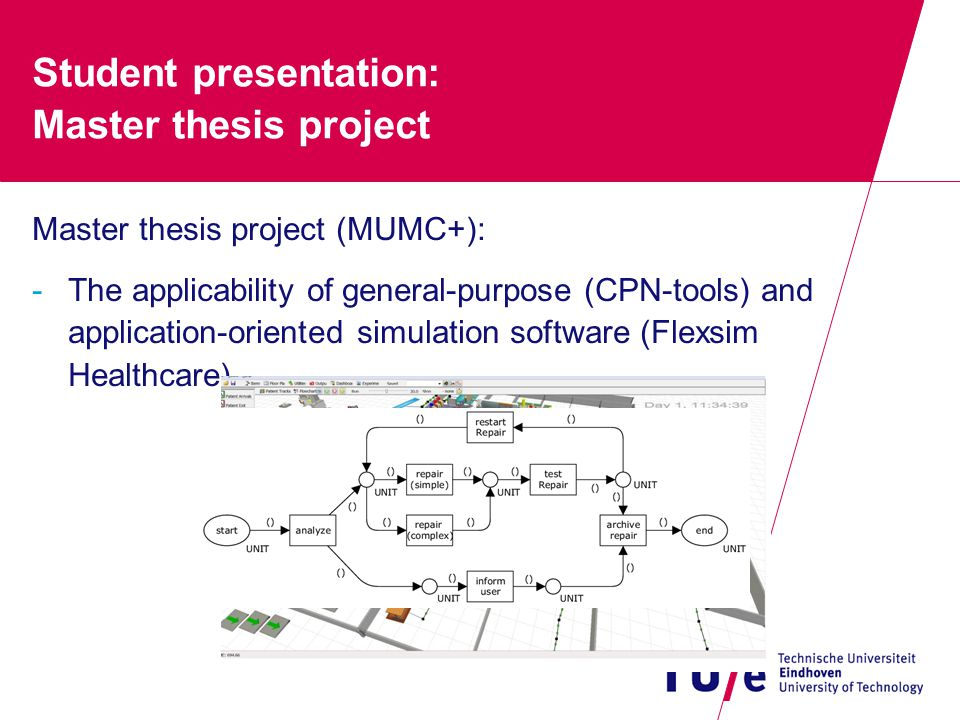 Student presentation: Master thesis project Master thesis project (MUMC+): -The applicability of general-purpose (CPN-tools) and application-oriented simulation software (Flexsim Healthcare)
