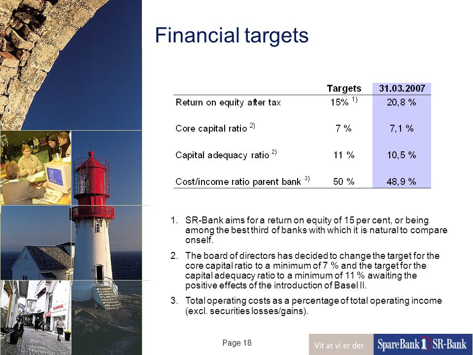 Page 18 Financial targets 1.SR-Bank aims for a return on equity of 15 per cent, or being among the best third of banks with which it is natural to compare onself.