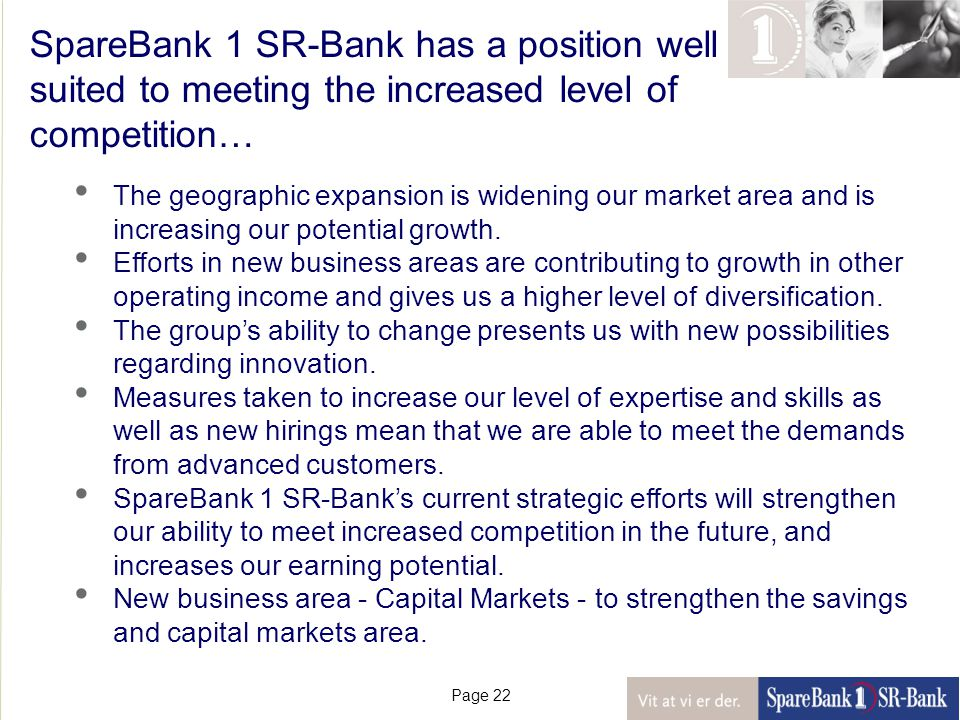 Page 22 SpareBank 1 SR-Bank has a position well suited to meeting the increased level of competition… The geographic expansion is widening our market area and is increasing our potential growth.