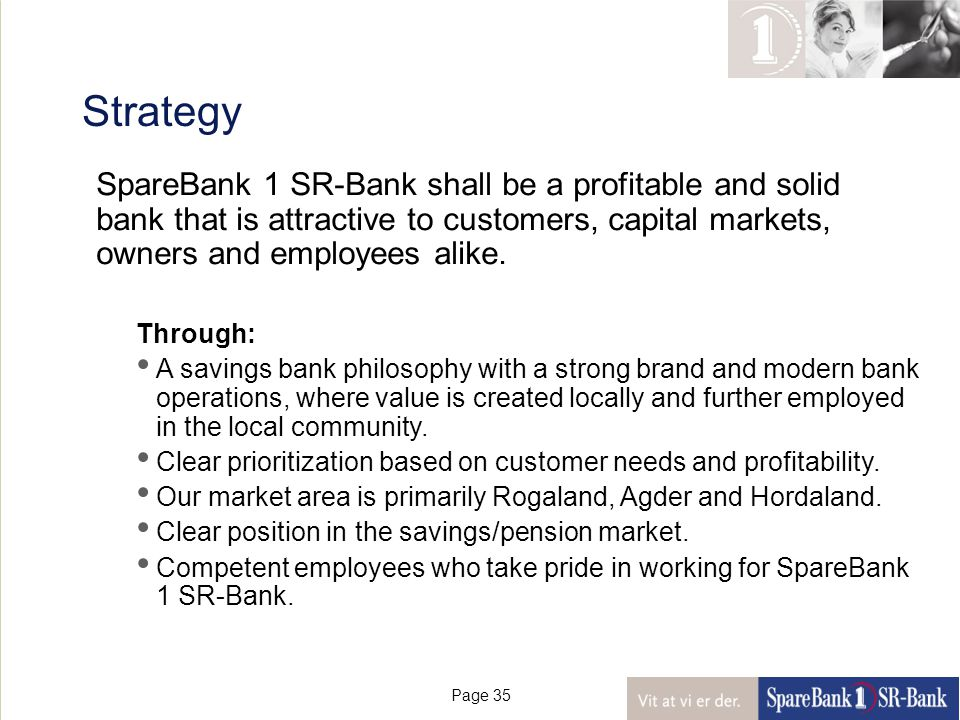 Page 35 Strategy SpareBank 1 SR-Bank shall be a profitable and solid bank that is attractive to customers, capital markets, owners and employees alike.