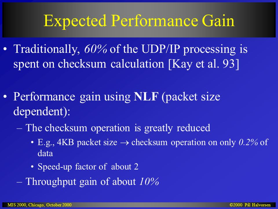 ©2000 Pål HalvorsenMIS 2000, Chicago, October 2000 Expected Performance Gain Traditionally, 60% of the UDP/IP processing is spent on checksum calculation [Kay et al.