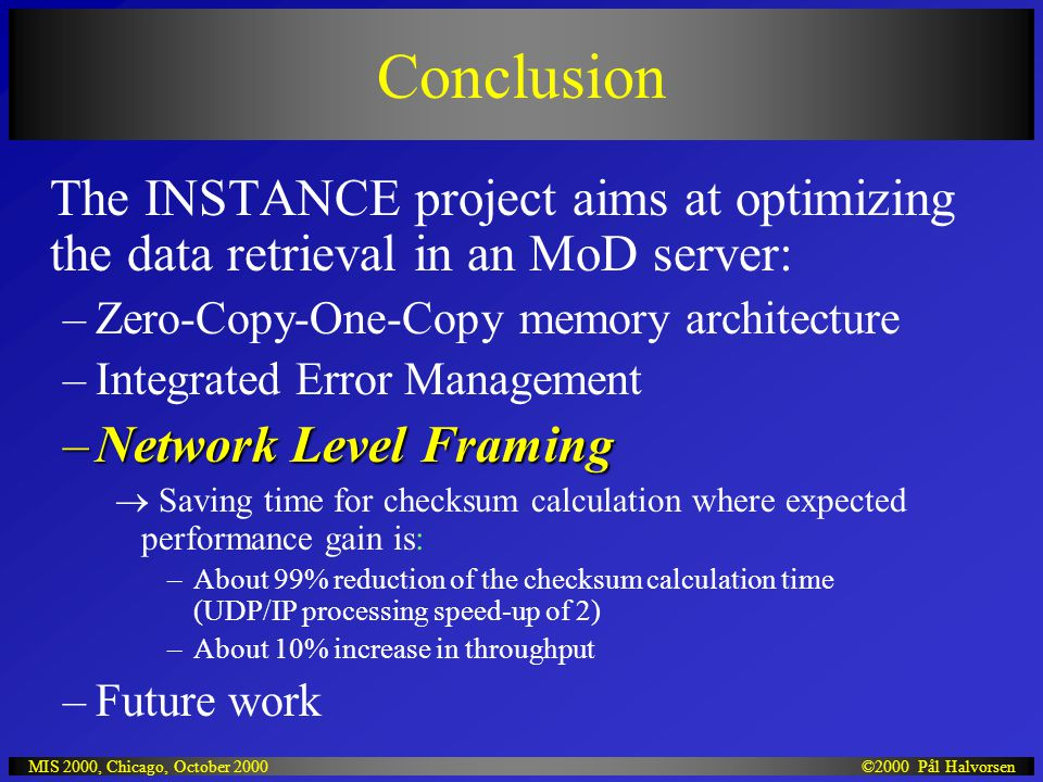 ©2000 Pål HalvorsenMIS 2000, Chicago, October 2000 Conclusion The INSTANCE project aims at optimizing the data retrieval in an MoD server: –Zero-Copy-One-Copy memory architecture –Integrated Error Management –Network Level Framing  Saving time for checksum calculation where expected performance gain is: –About 99% reduction of the checksum calculation time (UDP/IP processing speed-up of 2) –About 10% increase in throughput –Future work