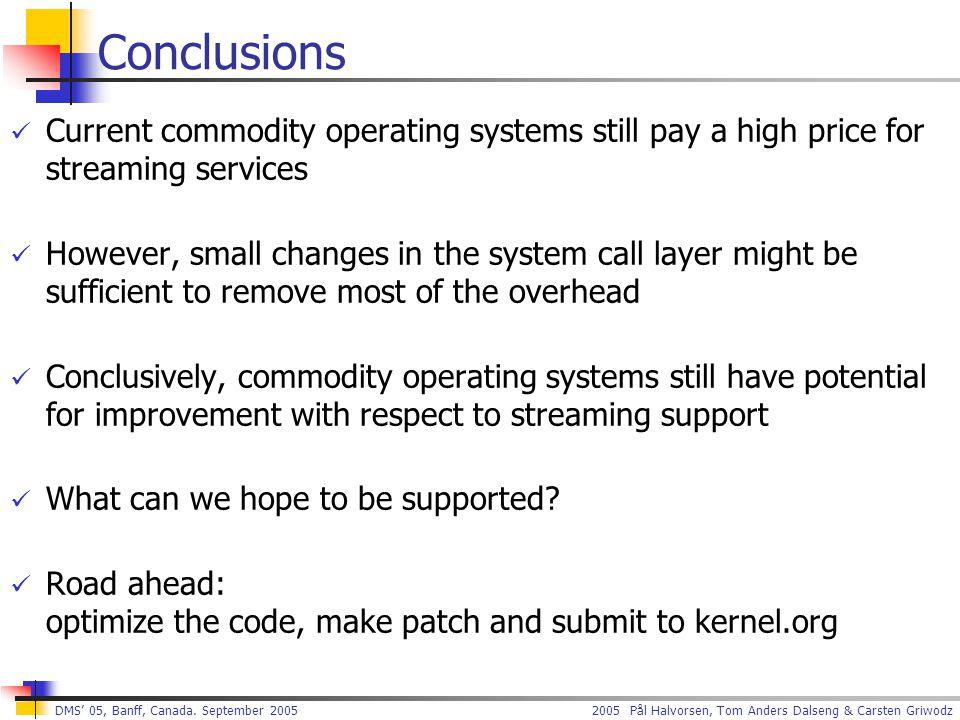 2005 Pål Halvorsen, Tom Anders Dalseng & Carsten Griwodz DMS' 05, Banff, Canada. September 2005 Conclusions Current commodity operating systems still