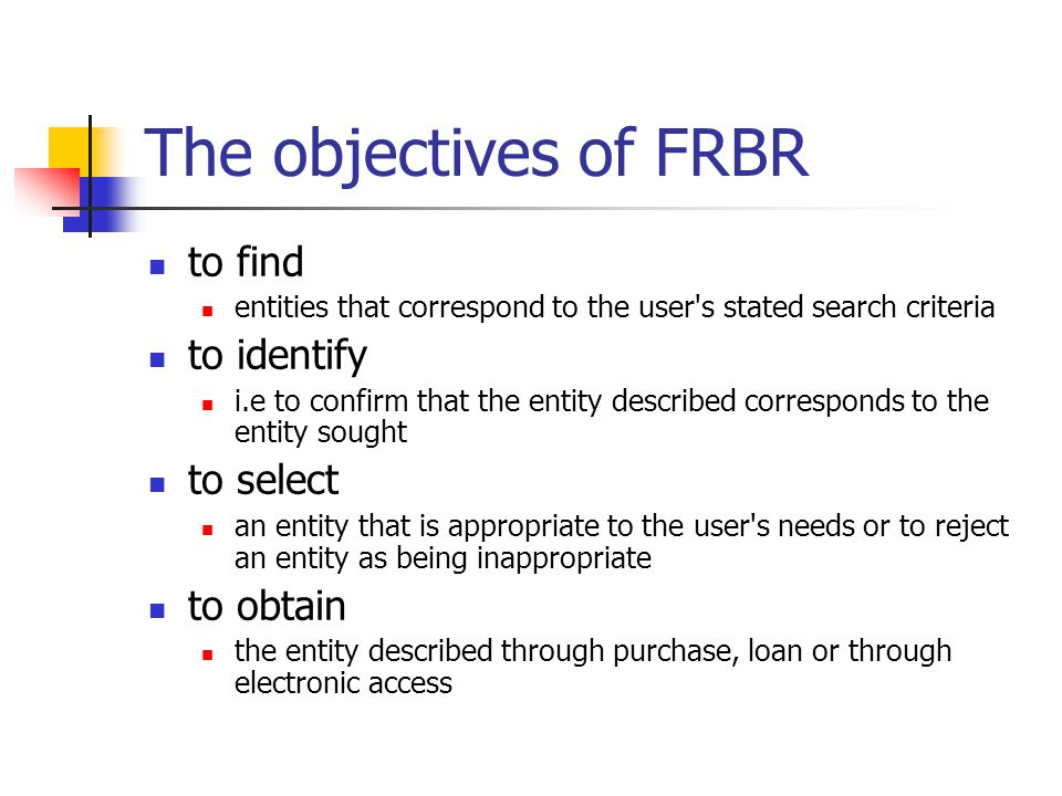 The objectives of FRBR to find entities that correspond to the user's stated search criteria to identify i.e to confirm that the entity described corr