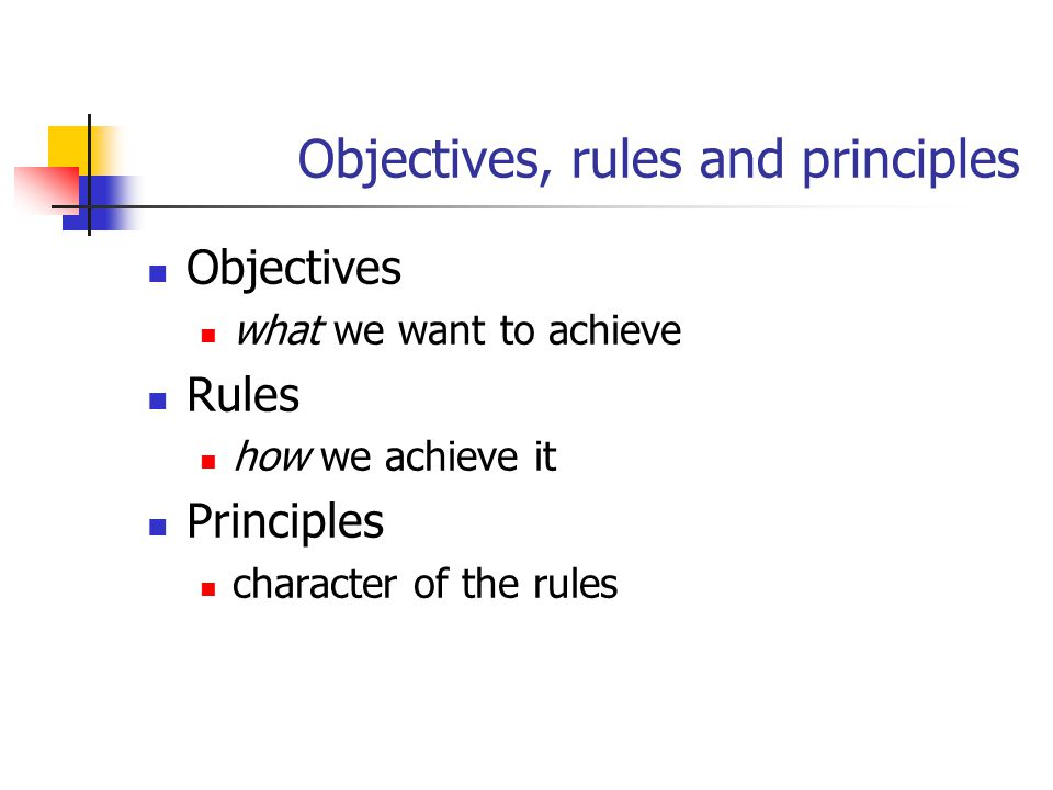 Objectives, rules and principles Objectives what we want to achieve Rules how we achieve it Principles character of the rules