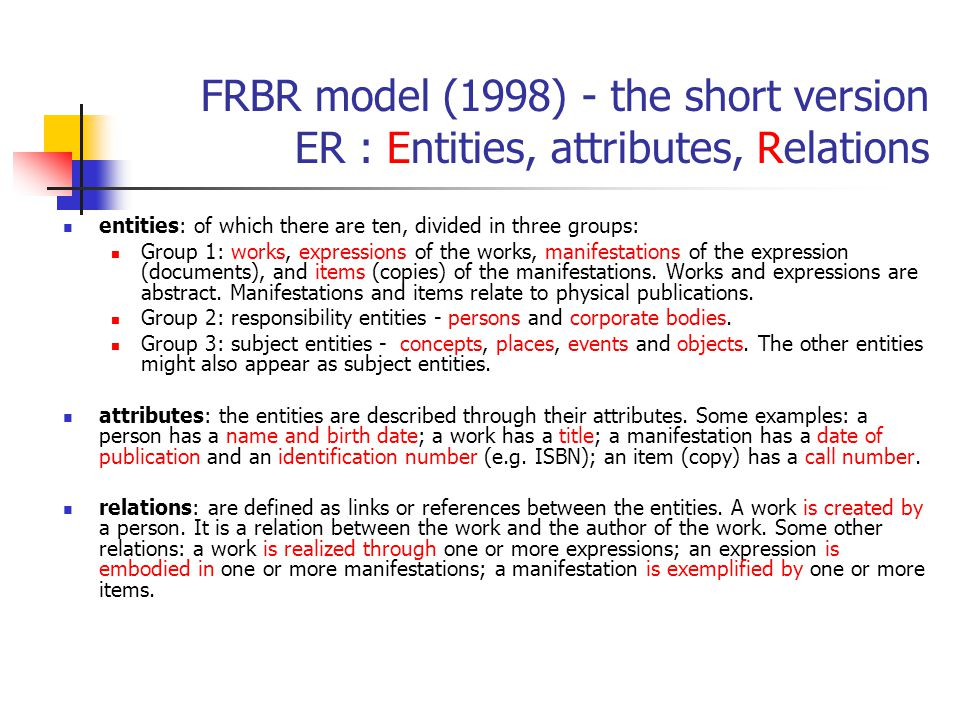 FRBR model (1998) - the short version ER : Entities, attributes, Relations entities: of which there are ten, divided in three groups: Group 1: works,