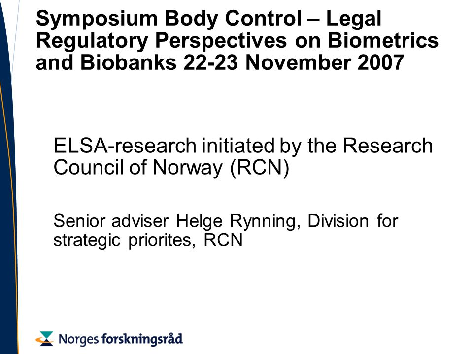 Symposium Body Control – Legal Regulatory Perspectives on Biometrics and Biobanks November 2007 ELSA-research initiated by the Research Council of Norway (RCN) Senior adviser Helge Rynning, Division for strategic priorites, RCN