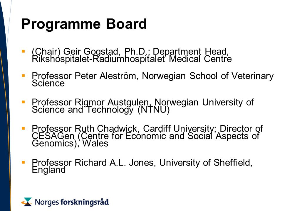 Programme Board  (Chair) Geir Gogstad, Ph.D.; Department Head, Rikshospitalet-Radiumhospitalet Medical Centre  Professor Peter Aleström, Norwegian School of Veterinary Science  Professor Rigmor Austgulen, Norwegian University of Science and Technology (NTNU)  Professor Ruth Chadwick, Cardiff University; Director of CESAGen (Centre for Economic and Social Aspects of Genomics), Wales  Professor Richard A.L.
