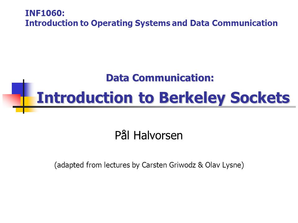 2005 Kjell Åge Bringsrud & Pål Halvorsen INF1060 – introduction to operating systems and data communication  Call to the function socket() creates a transport control block (hidden in kernel), and returns a reference to it (integer used as index) /* declarations */ int sock; /* creation of the socket */ sock = socket(PF_INET, SOCK_STREAM, IPPROTO_TCP); /* declarations */ int request_sock; /* creation of the socket */ request_sock = socket(PF_INET, SOCK_STREAM, IPPROTO_TCP); Client Server control block user kernel sock