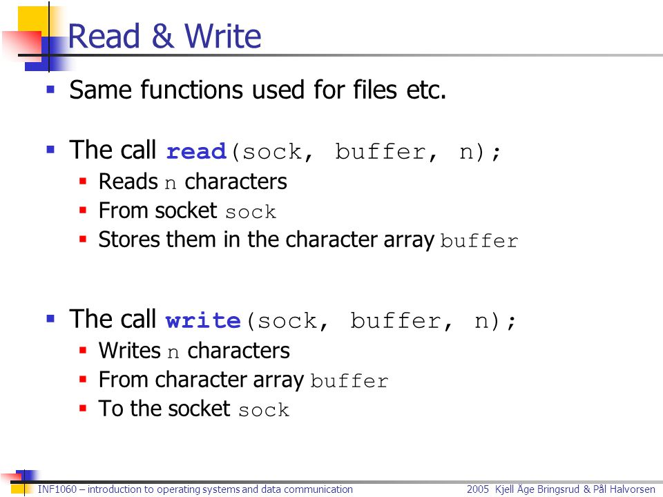 2005 Kjell Åge Bringsrud & Pål Halvorsen INF1060 – introduction to operating systems and data communication Alternatives to Read & Write  The call recv(sock, buffer, n, flags);  Reads n characters  From socket sock  Stores them in the character array buffer  Flags, normally just 0, but e.g., MSG_DONTWAIT  The call send(sock, buffer, n, flags);  Writes n characters  From character array buffer  To the socket sock  Flags