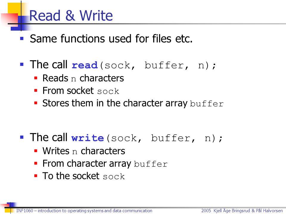 2005 Kjell Åge Bringsrud & Pål Halvorsen INF1060 – introduction to operating systems and data communication Complete Client #include int main() { /* Declarations */ struct sockaddr_in serveraddr; int sock; char buf[13]; /* Create socket */ sock = socket(PF_INET, SOCK_STREAM, IPPROTO_TCP); /* Clear address structure */ bzero(&serveraddr, sizeof(struct sockaddr_in)); /* Add address family */ serveraddr.sin_family = AF_INET; ClientClient ctd.
