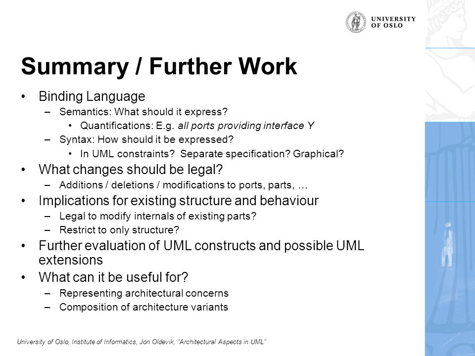University of Oslo, Institute of Informatics, Jon Oldevik, Architectural Aspects in UML Summary / Further Work Binding Language –Semantics: What should it express.