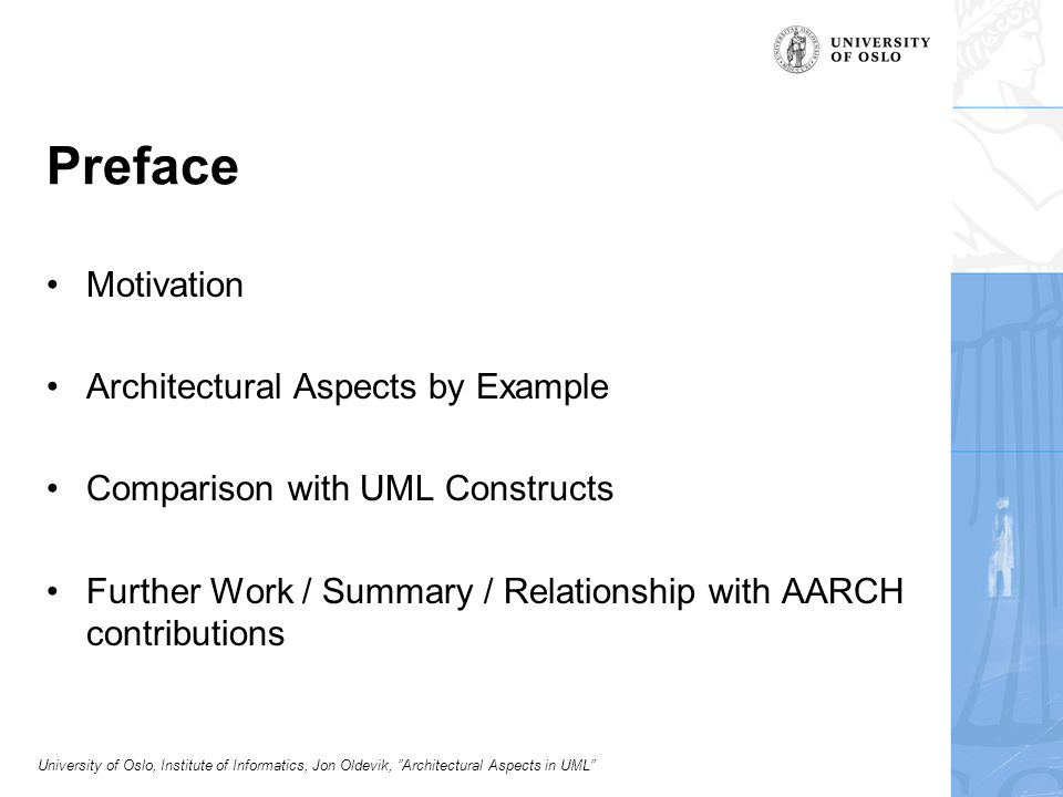 University of Oslo, Institute of Informatics, Jon Oldevik, Architectural Aspects in UML Preface Motivation Architectural Aspects by Example Comparison with UML Constructs Further Work / Summary / Relationship with AARCH contributions