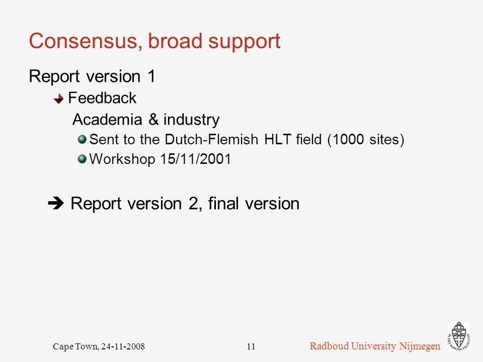 Radboud University Nijmegen Cape Town, 24-11-200811 Consensus, broad support Report version 1 Feedback Academia & industry Sent to the Dutch-Flemish HLT field (1000 sites) Workshop 15/11/2001  Report version 2, final version