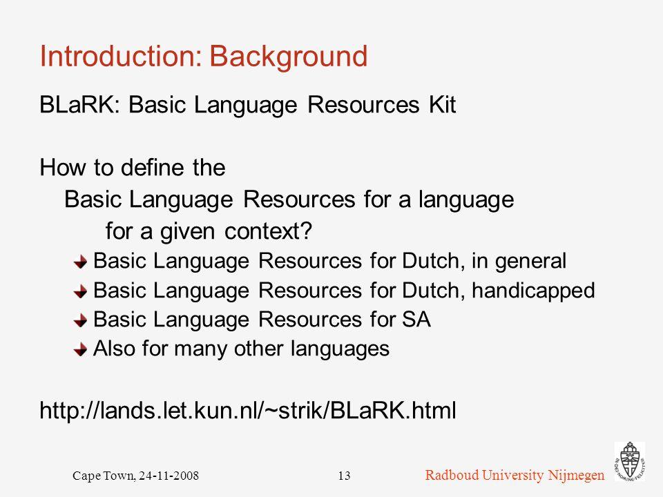 Radboud University Nijmegen Cape Town, 24-11-200813 Introduction: Background BLaRK: Basic Language Resources Kit How to define the Basic Language Resources for a language for a given context.