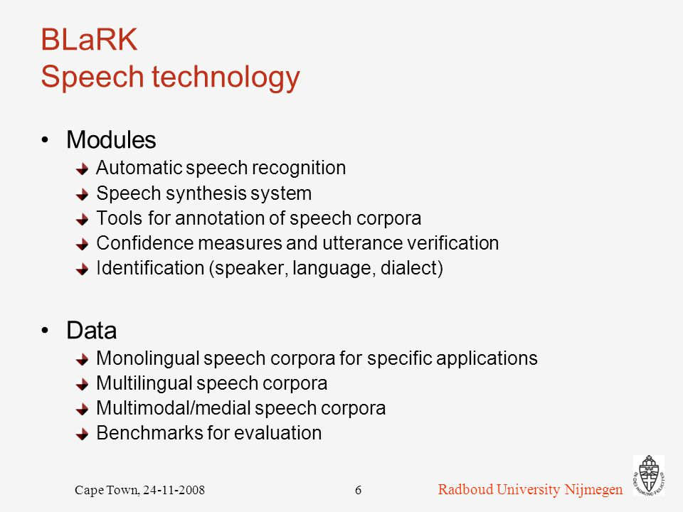 Radboud University Nijmegen Cape Town, 24-11-20086 BLaRK Speech technology Modules Automatic speech recognition Speech synthesis system Tools for annotation of speech corpora Confidence measures and utterance verification Identification (speaker, language, dialect) Data Monolingual speech corpora for specific applications Multilingual speech corpora Multimodal/medial speech corpora Benchmarks for evaluation