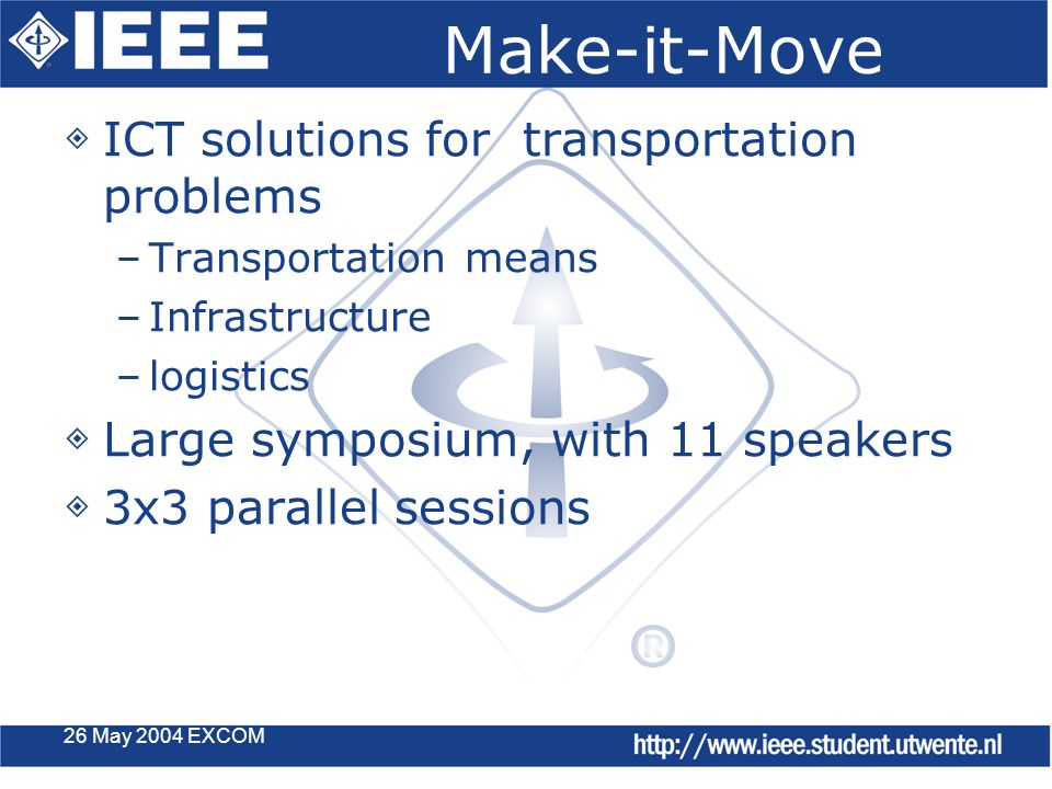 26 May 2004 EXCOM Make-it-Move ◈ ICT solutions for transportation problems –Transportation means –Infrastructure –logistics ◈ Large symposium, with 11