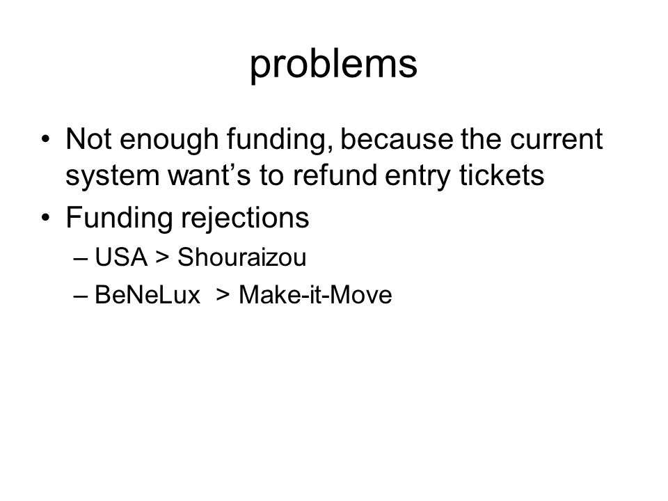 problems Not enough funding, because the current system want's to refund entry tickets Funding rejections –USA > Shouraizou –BeNeLux > Make-it-Move