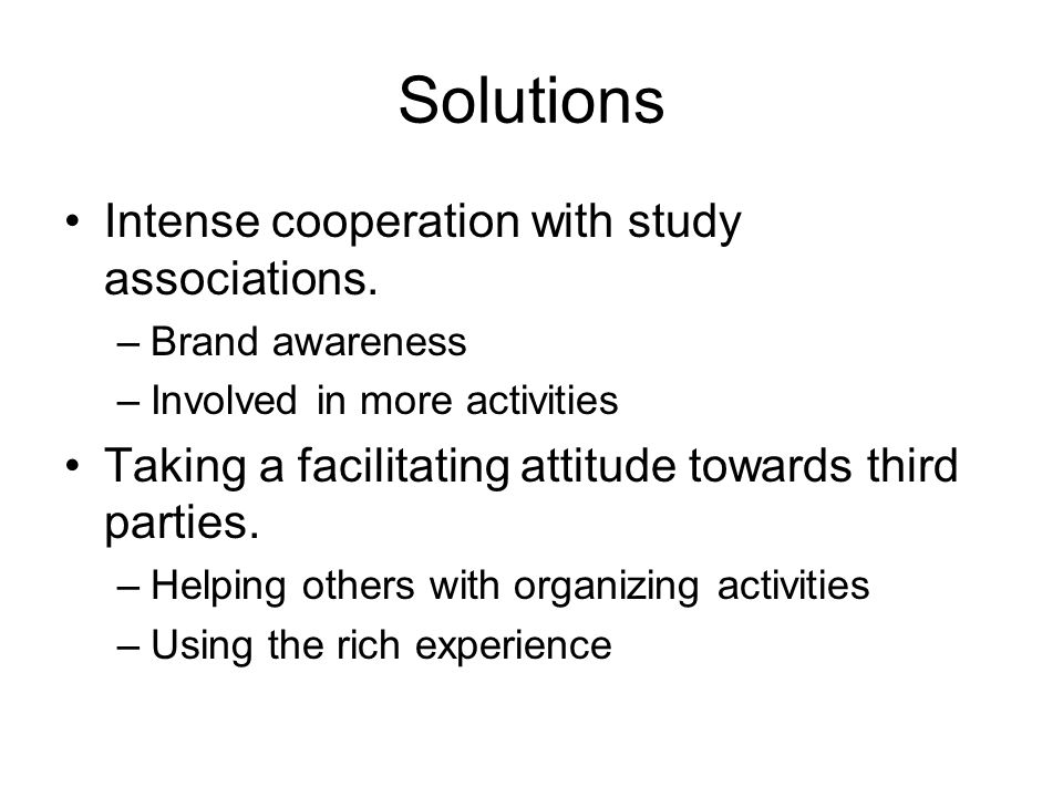 Solutions Intense cooperation with study associations. –Brand awareness –Involved in more activities Taking a facilitating attitude towards third part
