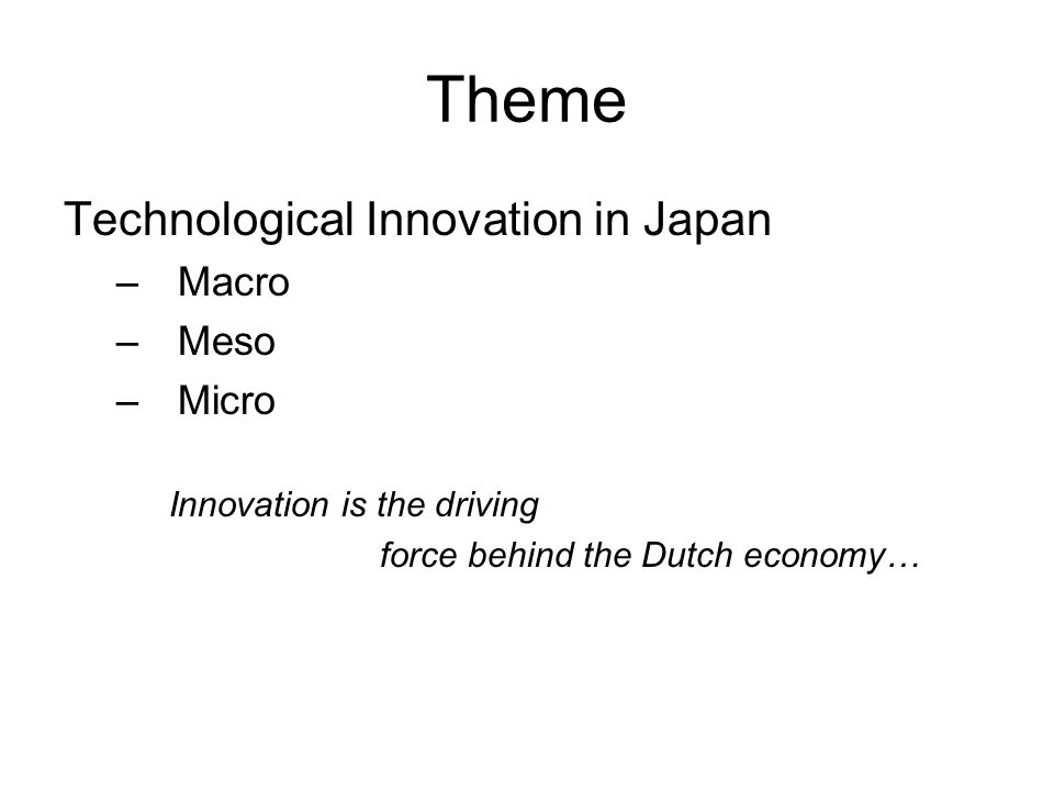 Theme Technological Innovation in Japan –Macro –Meso –Micro Innovation is the driving force behind the Dutch economy…