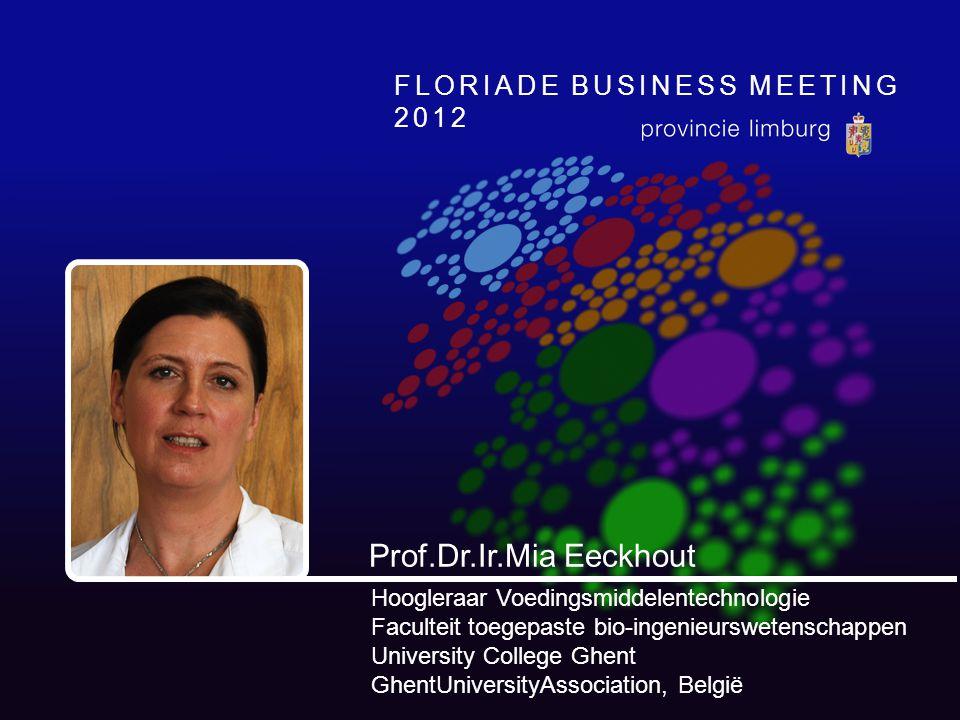 FLORIADE BUSINESS MEETING 2012 Prof.Dr.Ir.Mia Eeckhout Hoogleraar Voedingsmiddelentechnologie Faculteit toegepaste bio-ingenieurswetenschappen University College Ghent GhentUniversityAssociation, België