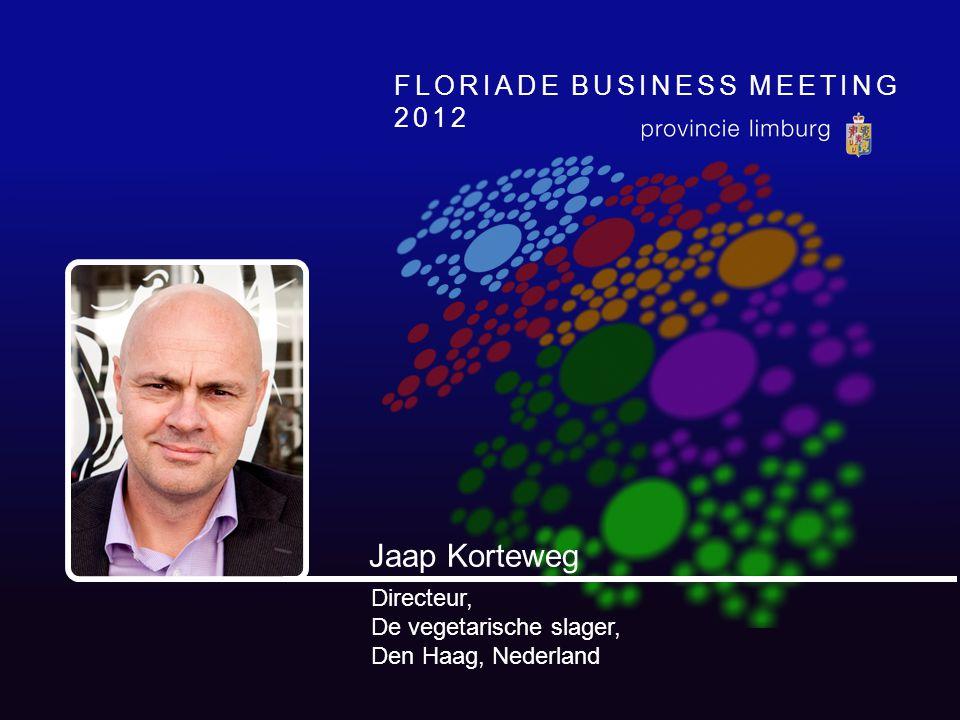 FLORIADE BUSINESS MEETING 2012 Jaap Korteweg Directeur, De vegetarische slager, Den Haag, Nederland