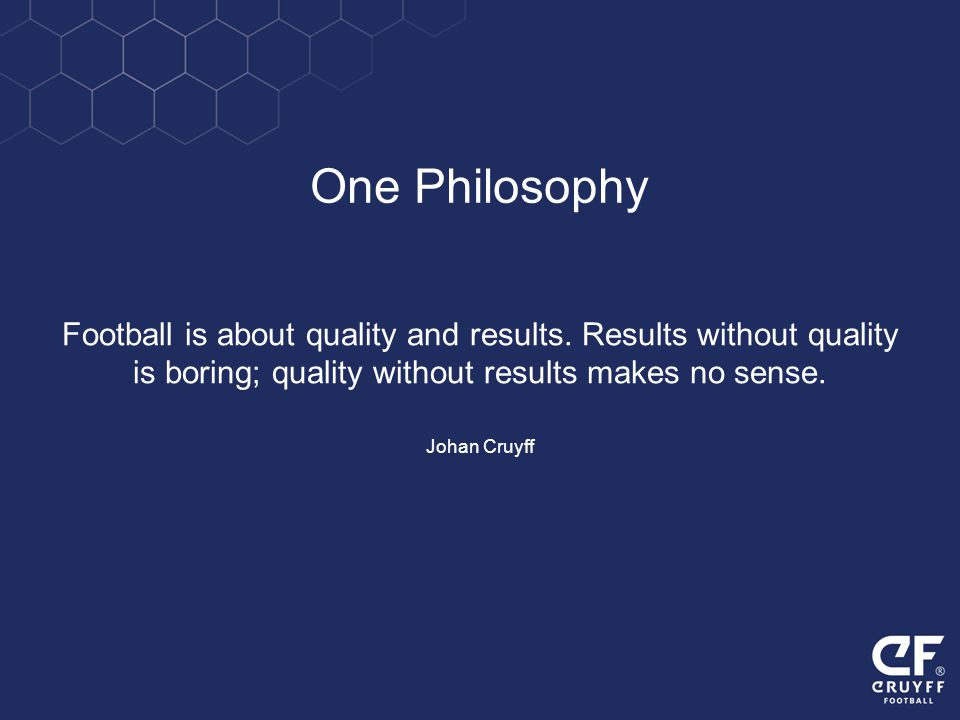 Football is about quality and results. Results without quality is boring; quality without results makes no sense. Johan Cruyff One Philosophy