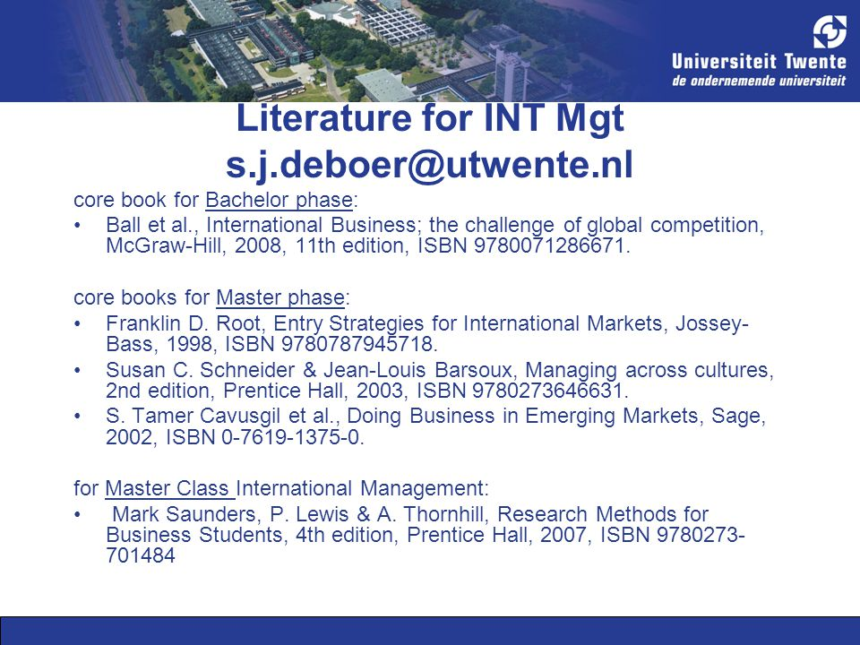 Literature for INT Mgt s.j.deboer@utwente.nl core book for Bachelor phase: Ball et al., International Business; the challenge of global competition, McGraw-Hill, 2008, 11th edition, ISBN 9780071286671.