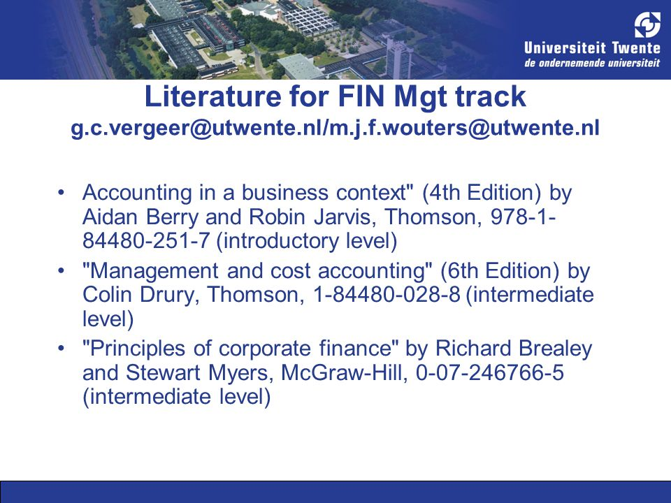 Literature for FIN Mgt track g.c.vergeer@utwente.nl/m.j.f.wouters@utwente.nl Accounting in a business context (4th Edition) by Aidan Berry and Robin Jarvis, Thomson, 978-1- 84480-251-7 (introductory level) Management and cost accounting (6th Edition) by Colin Drury, Thomson, 1-84480-028-8 (intermediate level) Principles of corporate finance by Richard Brealey and Stewart Myers, McGraw-Hill, 0-07-246766-5 (intermediate level)
