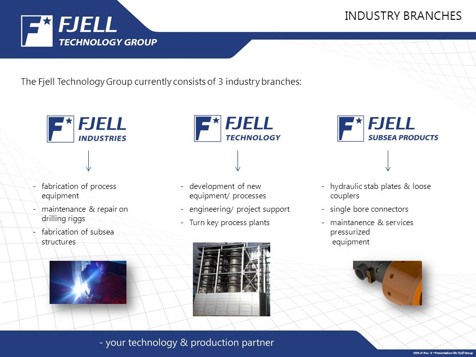 -fabrication of process equipment -maintenance & repair on drilling riggs -fabrication of subsea structures -development of new equipment/ processes -engineering/ project support - Turn key process plants -hydraulic stab plates & loose couplers -single bore connectors -maintanence & services pressurized equipment INDUSTRY BRANCHES The Fjell Technology Group currently consists of 3 industry branches: 005-D Rev.