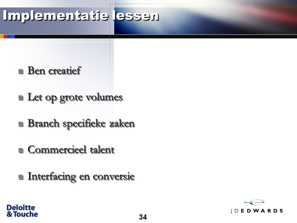 34 Implementatie lessen Ben creatief Ben creatief Let op grote volumes Let op grote volumes Branch specifieke zaken Branch specifieke zaken Commercieel talent Commercieel talent Interfacing en conversie Interfacing en conversie Ben creatief Ben creatief Let op grote volumes Let op grote volumes Branch specifieke zaken Branch specifieke zaken Commercieel talent Commercieel talent Interfacing en conversie Interfacing en conversie