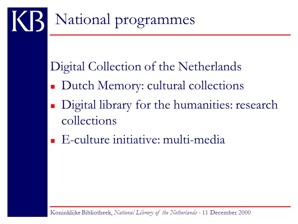 National programmes Dutch Memory targets: n digitise & provide integrated access to 16 cross-domain collections n develop and evaluate educational applications for K12 students Koninklijke Bibliotheek, National Library of the Netherlands - 11 December 2000
