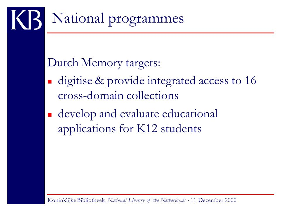 National programmes Dutch Memory collections: n of interest for a broad audience n about Dutch history, culture, society n from archives, libraries, museums, audio- visual centres n compliant to educational targets Koninklijke Bibliotheek, National Library of the Netherlands - 11 December 2000