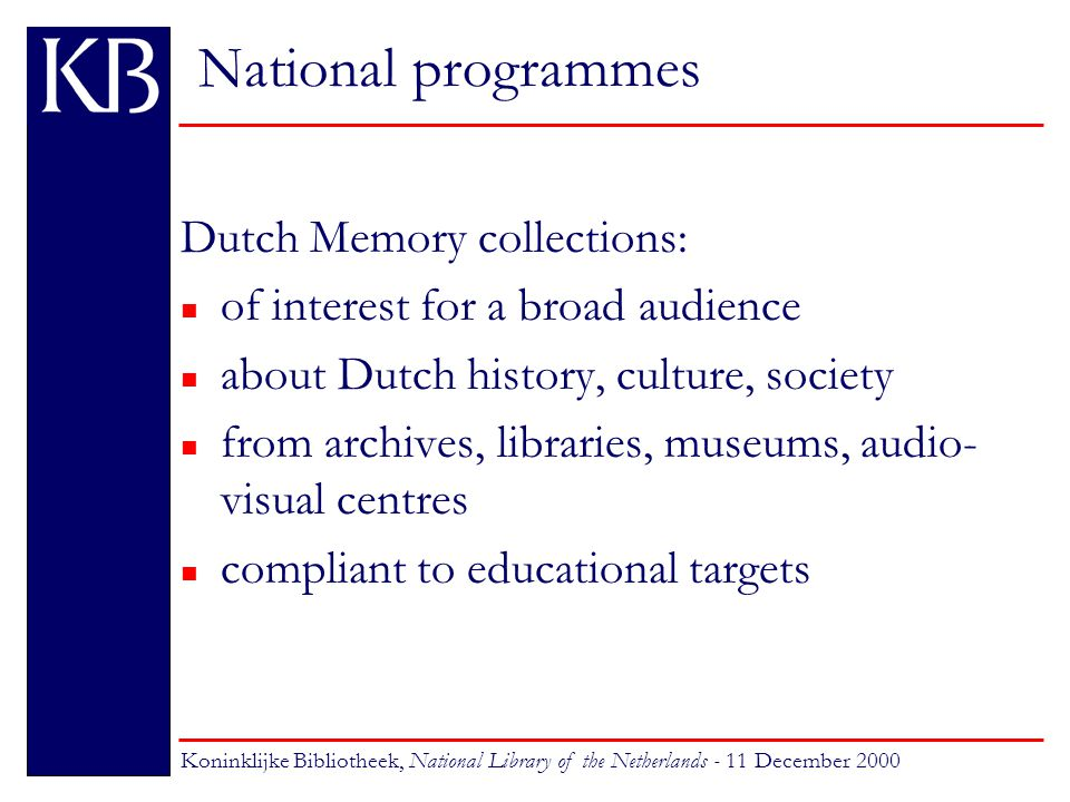 National programmes Dutch Memory: roles of the KB n project co-ordinator n support institutions n provide digitisation services n develop the technical infrastructure n maintain the national website Koninklijke Bibliotheek, National Library of the Netherlands - 11 December 2000