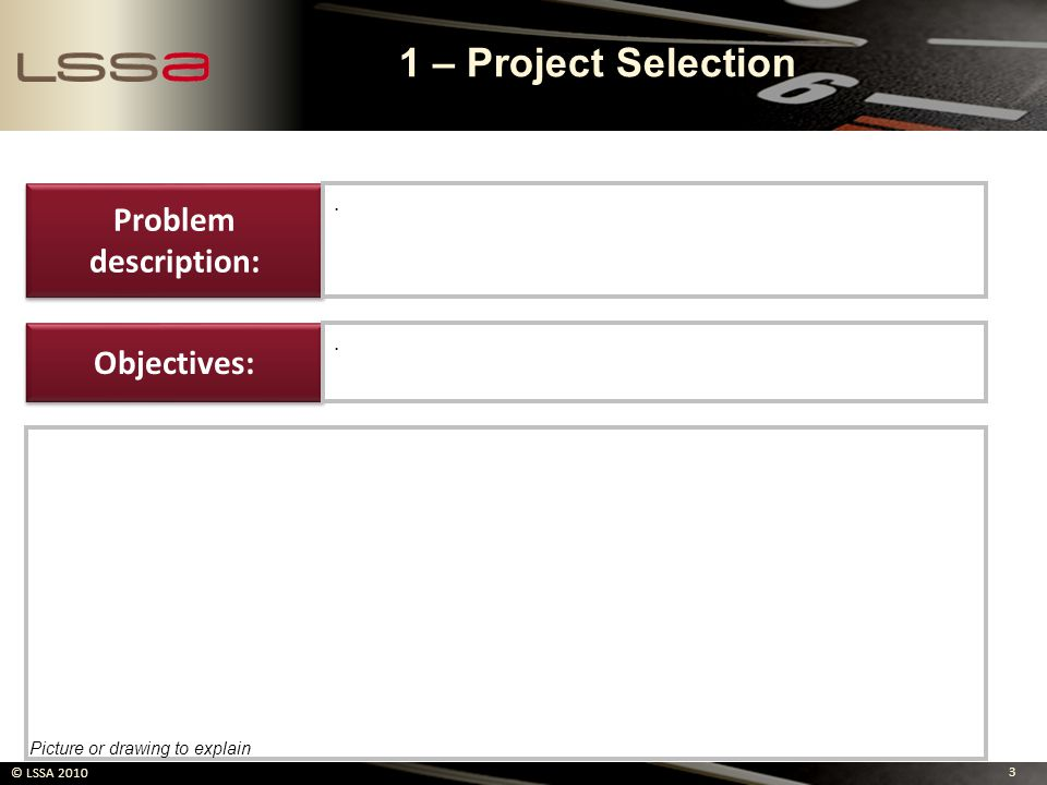 3 © LSSA 2010 Problem description:. Objectives:. Picture or drawing to explain 1 – Project Selection