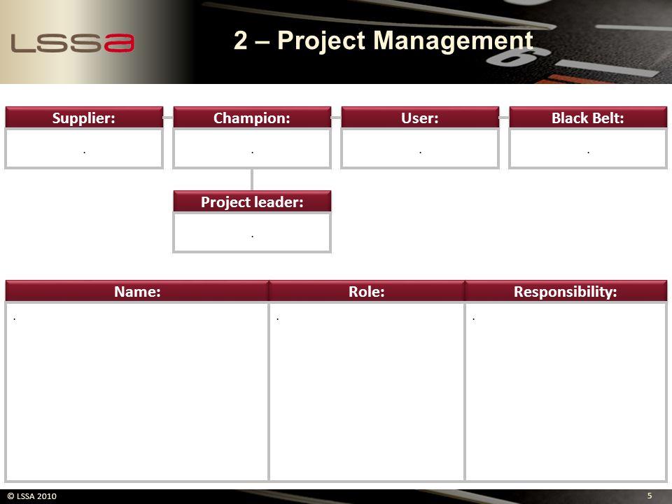 5 © LSSA 2010 Supplier: Champion: User: Black Belt: Project leader:..... Name: Role: Responsibility:... 2 – Project Management