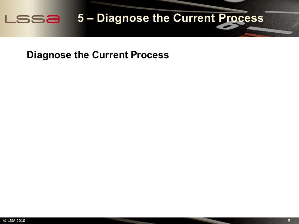 9 © LSSA 2010 5 – Diagnose the Current Process Diagnose the Current Process
