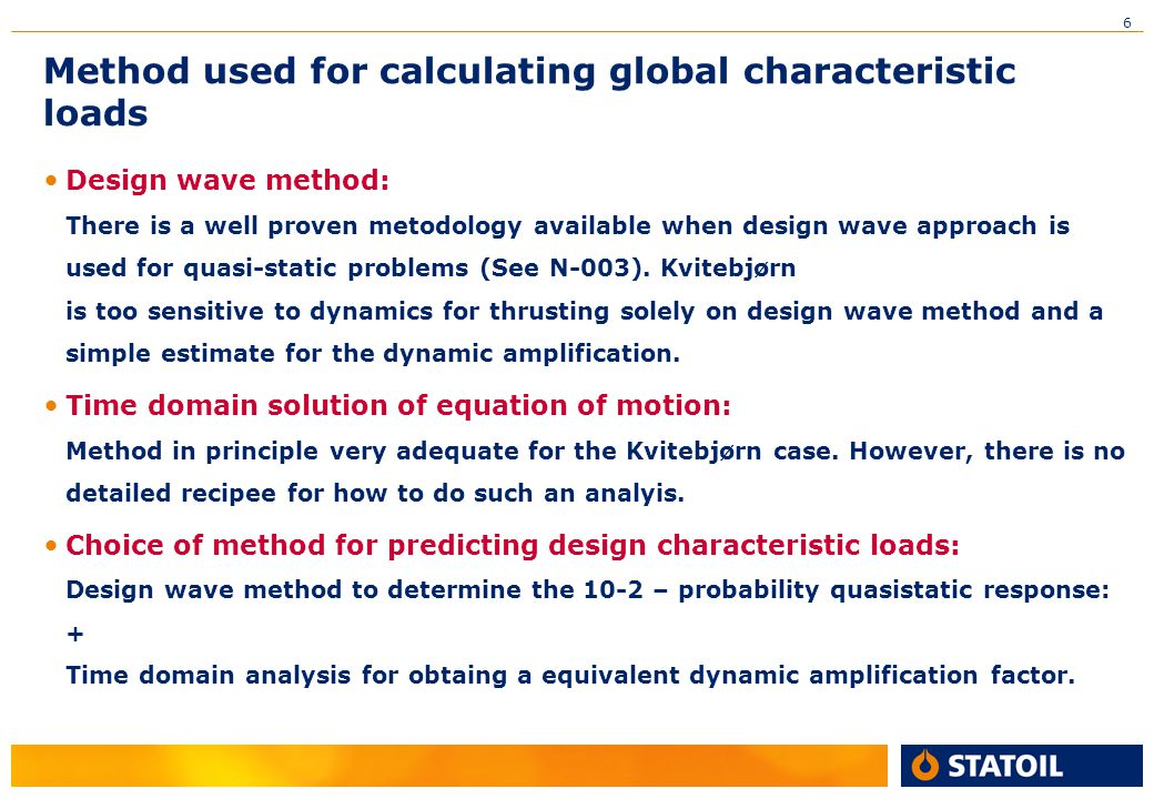 6 Method used for calculating global characteristic loads Design wave method: There is a well proven metodology available when design wave approach is