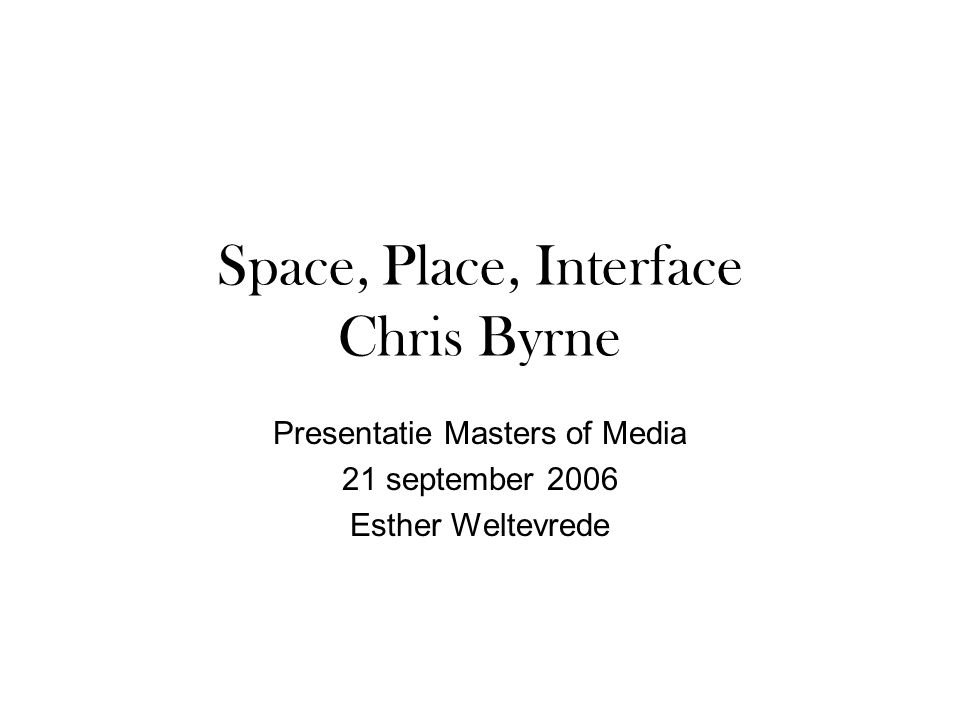Space, Place, Interface Chris Byrne Presentatie Masters of Media 21 september 2006 Esther Weltevrede
