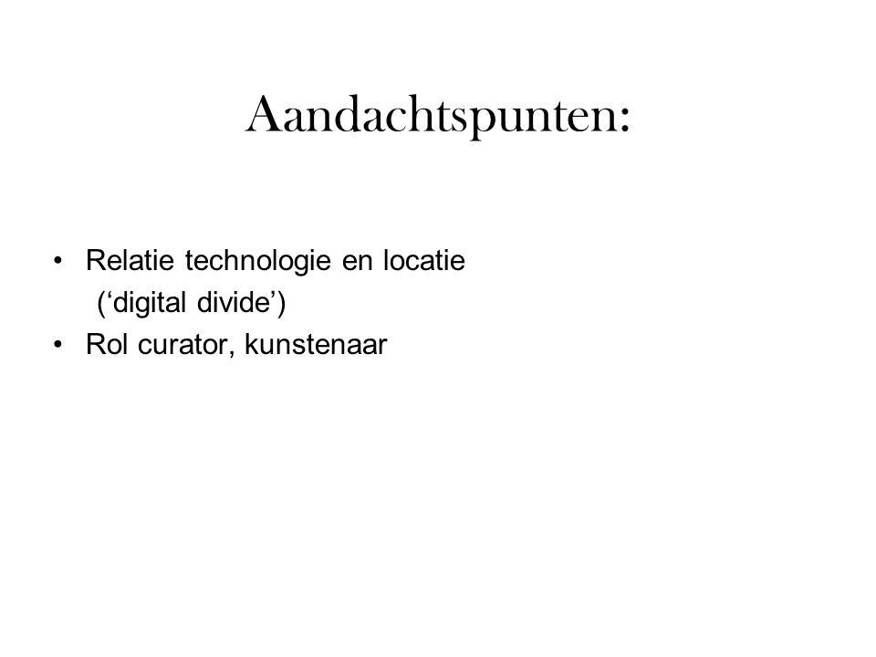 Aandachtspunten: Relatie technologie en locatie ('digital divide') Rol curator, kunstenaar