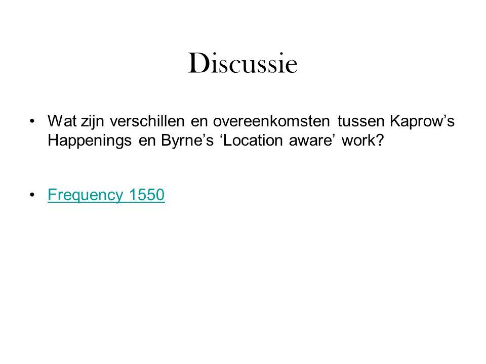 Discussie Wat zijn verschillen en overeenkomsten tussen Kaprow's Happenings en Byrne's 'Location aware' work? Frequency 1550