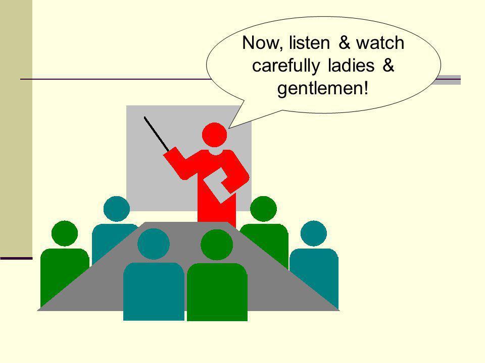 Now, listen & watch carefully ladies & gentlemen!