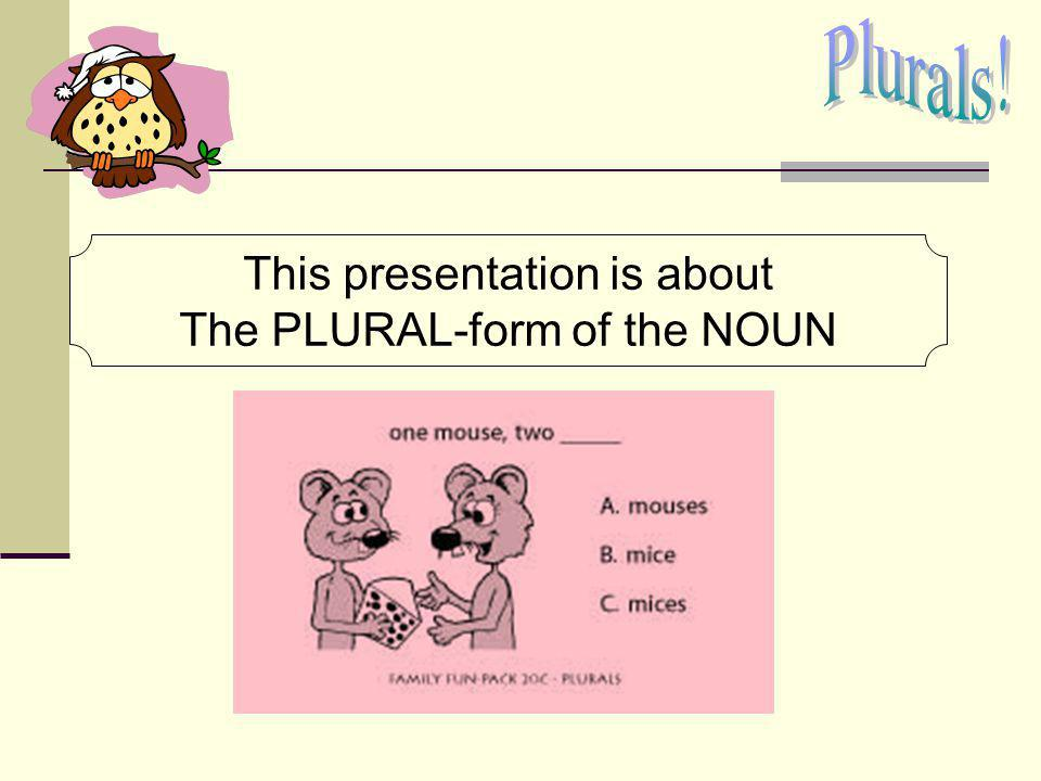 This presentation is about The PLURAL-form of the NOUN