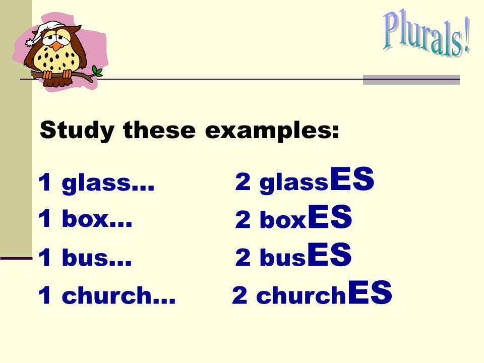 Study these examples: 1 glass… 2 glass ES 1 box... 1 church... 2 bus ES 1 bus… 2 box ES 2 church ES