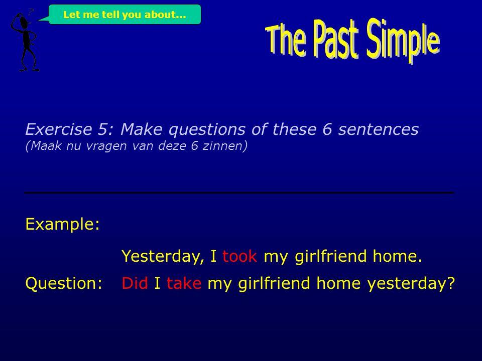Exercise 4: Make 6 sentences with the Past simple of the following verbs: (Maak 6 zinnen met de verleden tijd van de volgende werkwoorden) begin / choose / take / go / drive / eat Example: Yesterday, I took my girlfriend home.